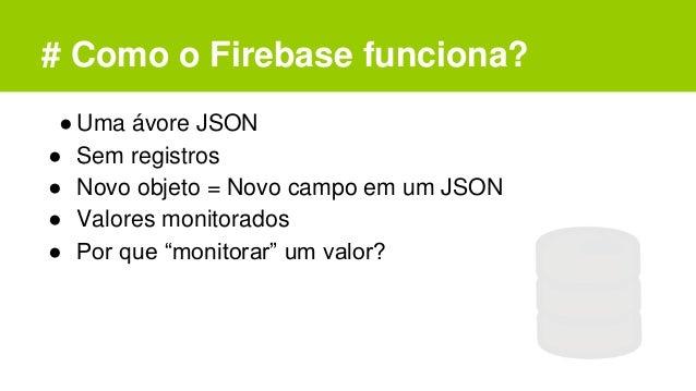 # Como o Firebase funciona? ●Uma ávore JSON ● Sem registros ● Novo objeto = Novo campo em um JSON ● Valores monitorados ● ...