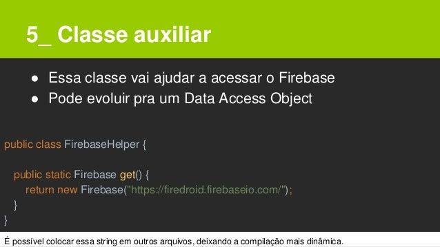 5_ Classe auxiliar ● Essa classe vai ajudar a acessar o Firebase ● Pode evoluir pra um Data Access Object public class Fir...