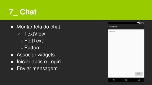 7_ Chat ● Montar tela do chat ○ TextView ○EditText ○Button ● Associar widgets ● Iniciar após o Login ● Enviar mensagem