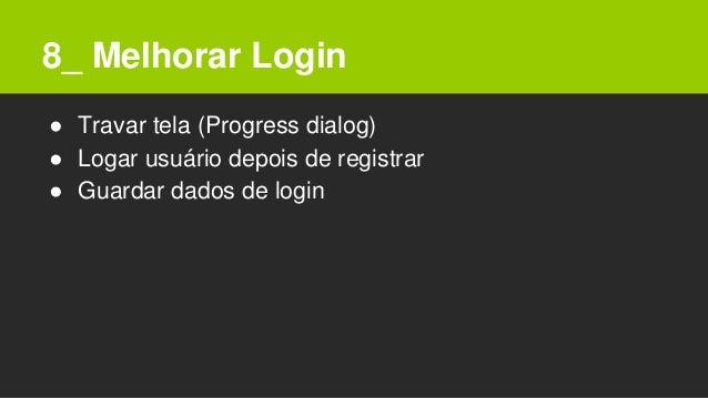8_ Melhorar Login ● Travar tela (Progress dialog) ● Logar usuário depois de registrar ● Guardar dados de login