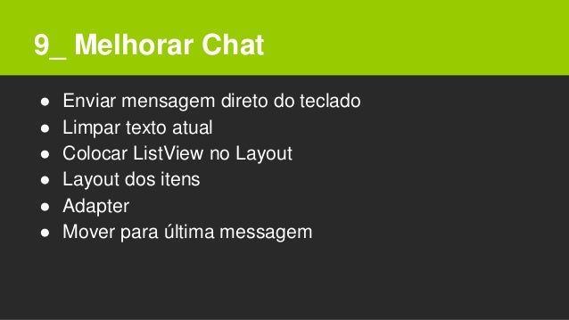 9_ Melhorar Chat ● Enviar mensagem direto do teclado ● Limpar texto atual ● Colocar ListView no Layout ● Layout dos itens ...
