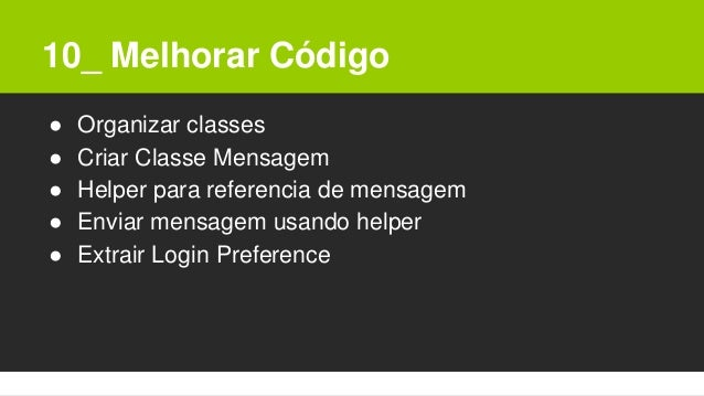 10_ Melhorar Código ● Organizar classes ● Criar Classe Mensagem ● Helper para referencia de mensagem ● Enviar mensagem usa...