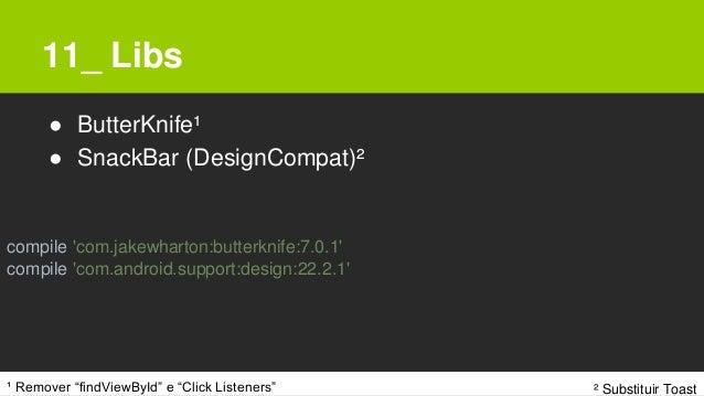"11_ Libs ● ButterKnife¹ ● SnackBar (DesignCompat)² ¹ Remover ""findViewById"" e ""Click Listeners"" compile 'com.jakewharton:b..."