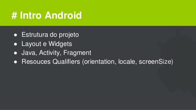 # Intro Android ● Estrutura do projeto ● Layout e Widgets ● Java, Activity, Fragment ● Resouces Qualifiers (orientation, l...