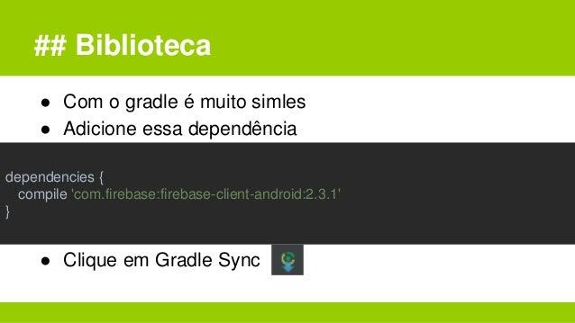 ## Biblioteca ● Com o gradle é muito simles ● Adicione essa dependência ● Clique em Gradle Sync dependencies { compile 'co...