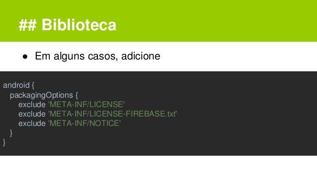 ## Biblioteca ● Em alguns casos, adicione android { packagingOptions { exclude 'META-INF/LICENSE' exclude 'META-INF/LICENS...
