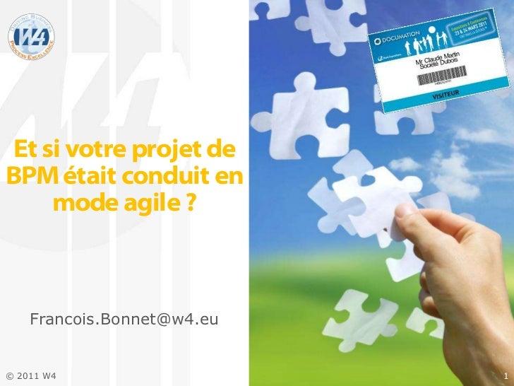 Et si votre projet deBPM était conduit en     mode agile ?    Francois.Bonnet@w4.eu© 2011 W4                   1