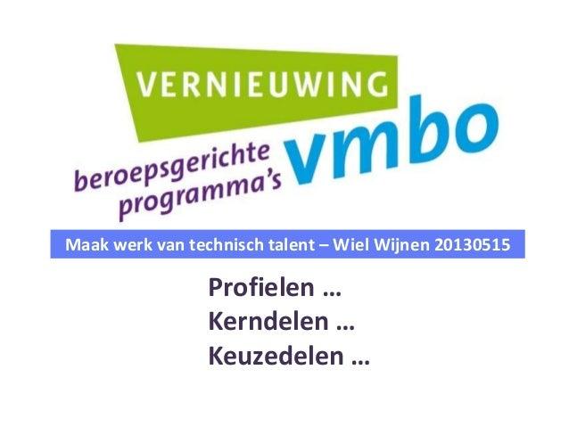 Profielen …Kerndelen …Keuzedelen …Maak werk van technisch talent – Wiel Wijnen 20130515