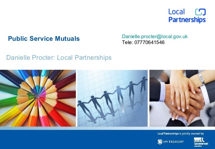 Public Service Mutuals Danielle Procter: Local Partnerships [email_address] Tele: 07770641546