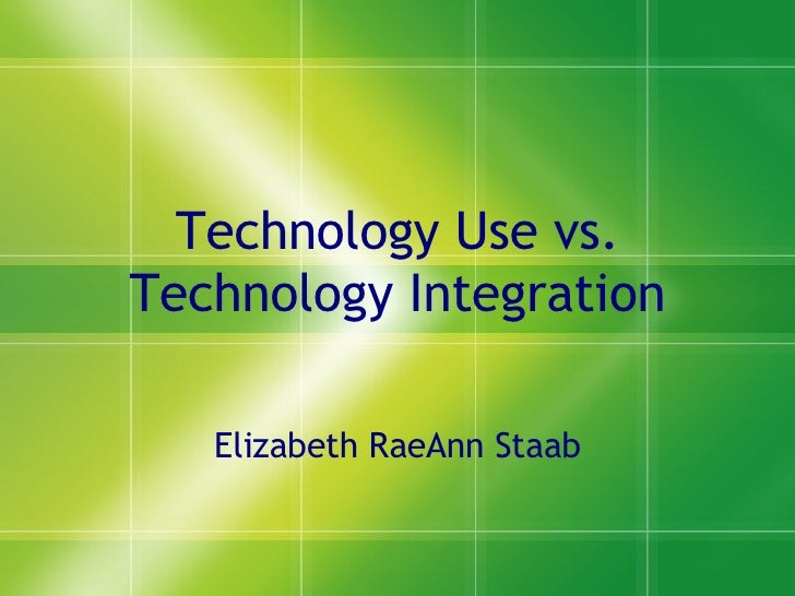 Technology Use vs. Technology Integration Elizabeth RaeAnn Staab