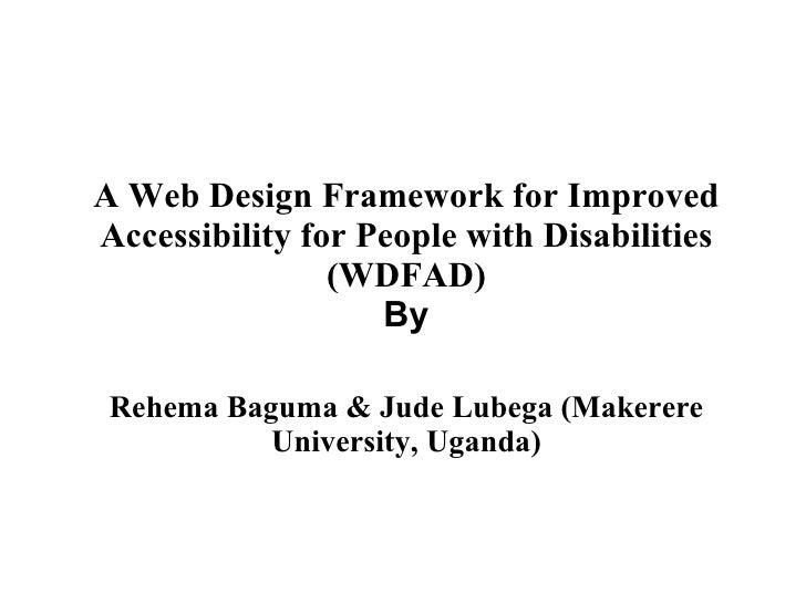A Web Design Framework for Improved Accessibility for People with Disabilities (WDFAD) By  Rehema Baguma & Jude Lubega (M...