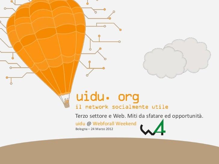 Terzo settore e Web. Miti da sfatare ed opportunità.uidu @ Webforall WeekendBologna – 24 Marzo 2012