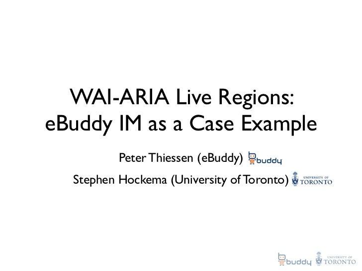 WAI-ARIA Live Regions: eBuddy IM as a Case Example           Peter Thiessen (eBuddy)   Stephen Hockema (University of Toro...