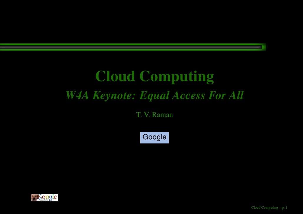 Cloud Computing W4A Keynote: Equal Access For All              T. V. Raman                Google                          ...