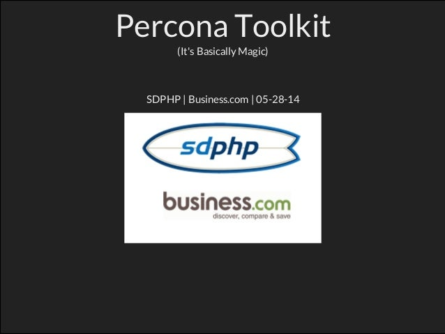 Percona Toolkit (It's Basically Magic) SDPHP | Business.com | 05-28-14 Notes: Who Am I? https://twitter.com/robertswisher ...