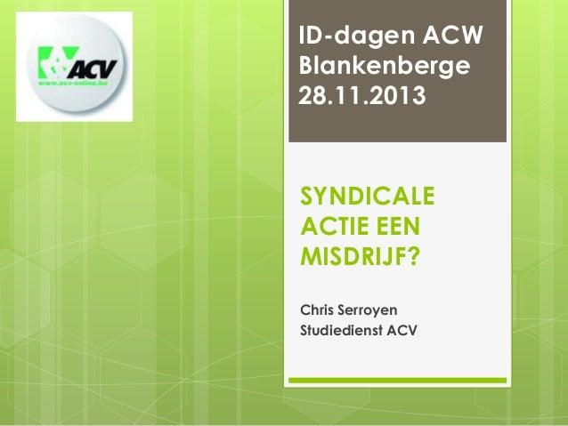 ID-dagen ACW Blankenberge 28.11.2013  SYNDICALE ACTIE EEN MISDRIJF? Chris Serroyen Studiedienst ACV