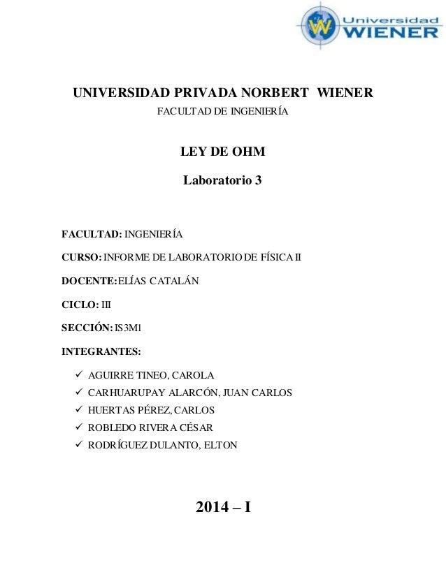 UNIVERSIDAD PRIVADA NORBERT WIENER FACULTAD DE INGENIERÍA LEY DE OHM Laboratorio 3 FACULTAD: INGENIERÍA CURSO:INFORME DE L...