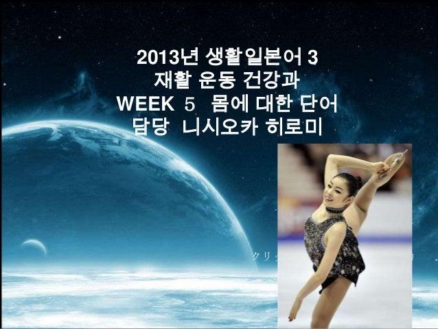 2013년 생활일본어 3   재활 운동 건강과WEEK 5 몸에 대한 단어 담당 니시오카 히로미         クリックしてサブタイトルを入力