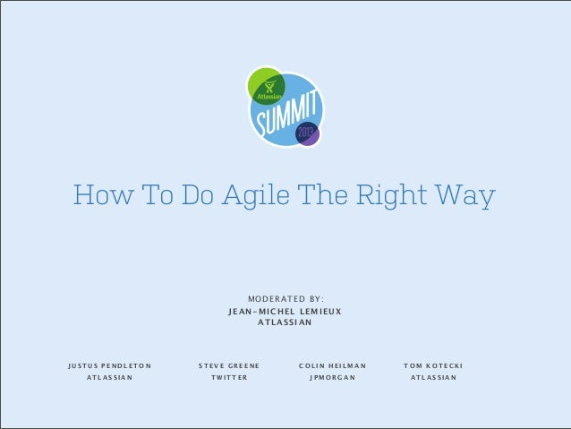 How To Do Agile The Right Way  MODERATED BY: JEAN-MICHEL LEMIEUX ATLASSIAN  JUSTUS PENDLETON  STEVE GREENE  COLIN HEILMAN ...