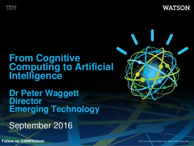© 2016 International Business Machines Corporation From Cognitive Computing to Artificial Intelligence Dr Peter Waggett Di...