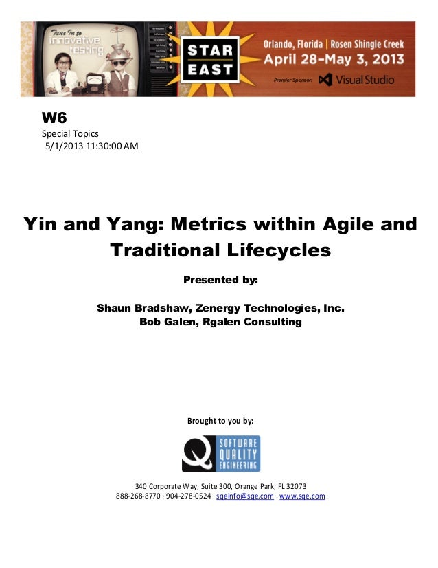 W6 Special Topics 5/1/2013 11:30:00 AM  Yin and Yang: Metrics within Agile and Traditional Lifecycles Presented by: Shaun ...