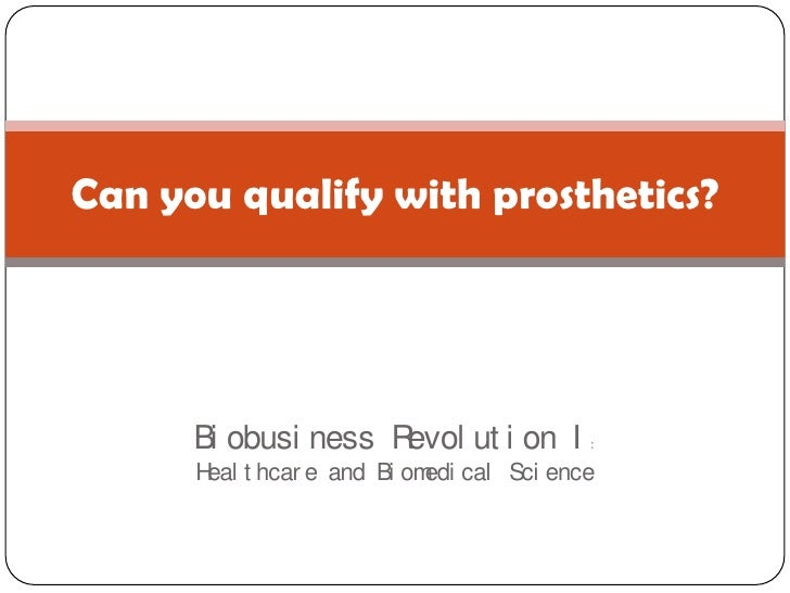 Biobusiness Revolution I:Healthcare and Biomedical Science<br />Can you qualify with prosthetics?<br />