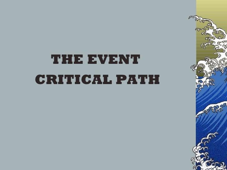 <ul><li>THE EVENT  </li></ul><ul><li>CRITICAL PATH </li></ul>