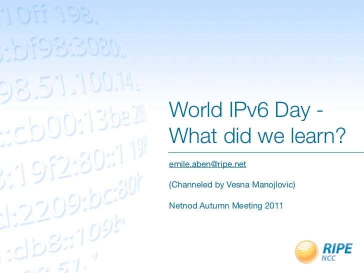 World IPv6 Day -What did we learn?emile.aben@ripe.net(Channeled by Vesna Manojlovic)Netnod Autumn Meeting 2011