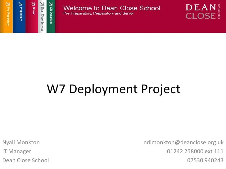 W7 Deployment Project<br />Nyall Monkton<br />IT Manager<br />Dean Close School<br />ndlmonkton@deanclose.org.uk<br />0124...