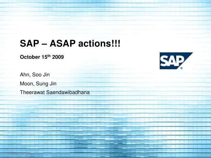 SAP – ASAP actions!!!<br />October 15th 2009<br />Ahn, Soo Jin<br />Moon, Sung Jin<br />Theerawat Saendawibadhana<br />