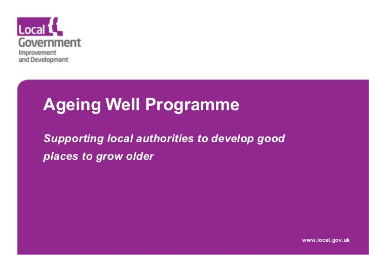 Ageing Well Programme  Supporting local authorities to develop good places to grow older   www.local.gov.uk