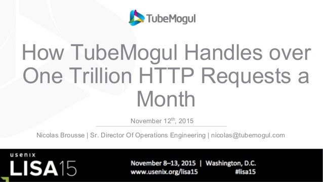 How TubeMogul Handles over One Trillion HTTP Requests a Month November 12th , 2015 Nicolas Brousse | Sr. Director Of Opera...