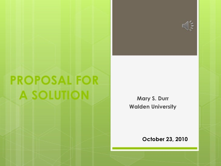 PROPOSAL FOR A SOLUTION      Mary S. Durr               Walden University                   October 23, 2010