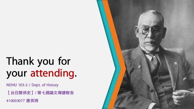 Thank you for your attending. NDHU 103-2 / Dept. of History 【台日關係史】/ 第七週論文導讀報告 410003077 唐奕琦