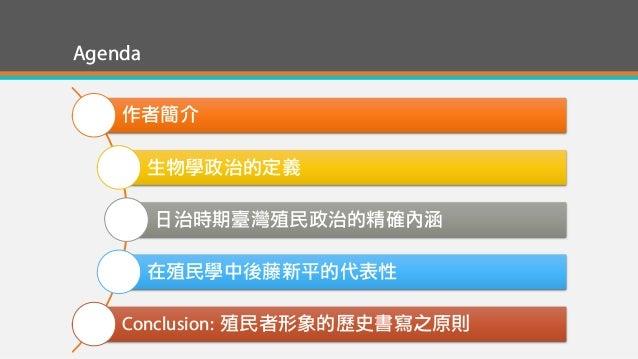 Agenda 作者簡介 生物學政治的定義 日治時期臺灣殖民政治的精確內涵 在殖民學中後藤新平的代表性 Conclusion: 殖民者形象的歷史書寫之原則