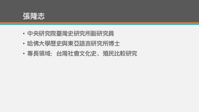 張隆志 • 中央研究院臺灣史研究所副研究員 • 哈佛大學歷史與東亞語言研究所博士 • 專長領域:台灣社會文化史、殖民比較研究