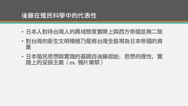 後藤在殖民科學中的代表性 • 日本人對待台灣人的異域態度實際上與西方帝國並無二致 • 對台灣的衛生文明積極乃是將台灣全島視為日本帝國的資 產 • 日本殖民思想與實踐的基調自後藤起始:思想的理性,實 踐上的妥協主義(ex. 鴉片漸禁)
