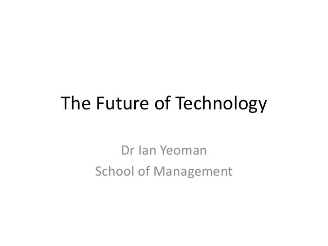 The Future of TechnologyDr Ian YeomanSchool of Management