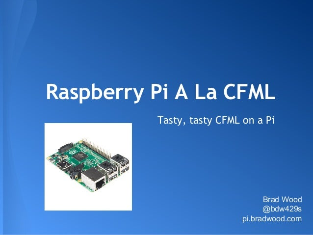 Raspberry Pi A La CFML Tasty, tasty CFML on a Pi Brad Wood @bdw429s pi.bradwood.com