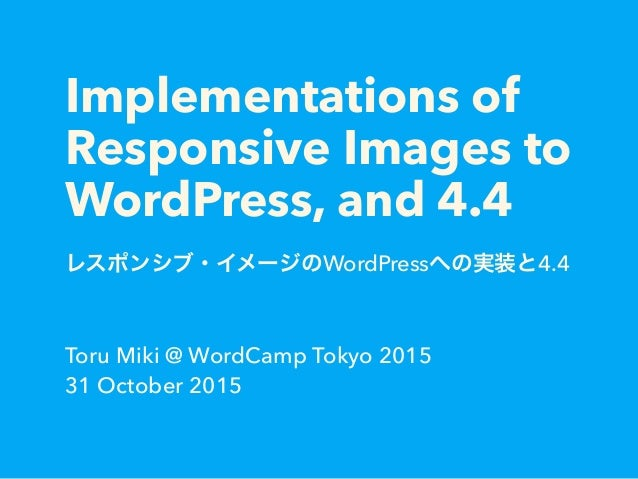 Implementations of Responsive Images to WordPress, and 4.4 レスポンシブ・イメージのWordPressへの実装と4.4 Toru Miki @ WordCamp Tokyo 2015 3...