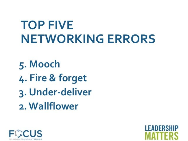 TOP FIVE NETWORKING ERRORS 5. Mooch 4. Fire & forget 3. Under-deliver 2. Wallflower