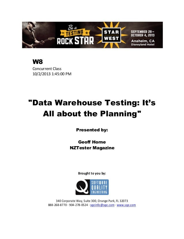 "W8 Concurrent Class 10/2/2013 1:45:00 PM  ""Data Warehouse Testing: It's All about the Planning"" Presented by: Geoff Horne ..."