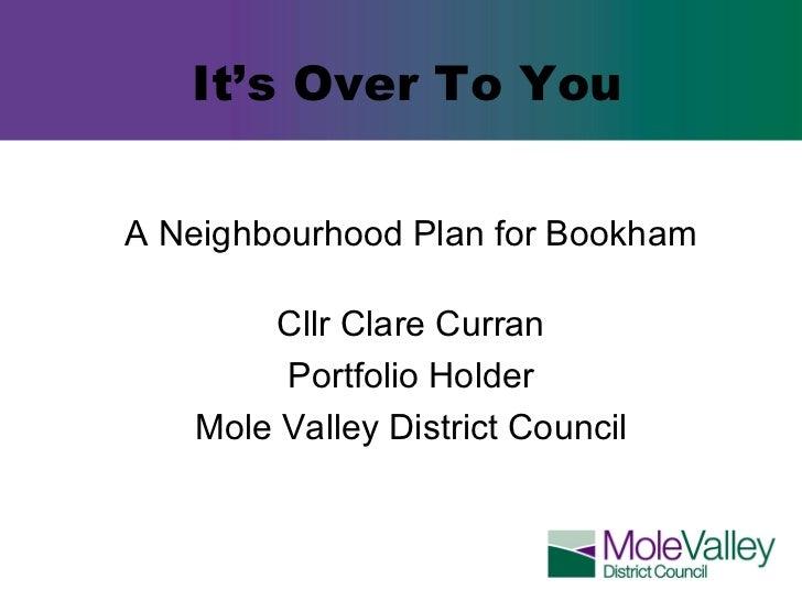 It's Over To You <ul><li>A Neighbourhood Plan for Bookham </li></ul><ul><li>Cllr Clare Curran </li></ul><ul><li>Portfolio ...