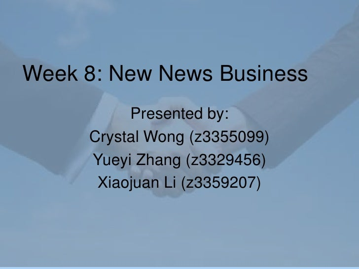 Week 8: New News Business <br />Presented by:<br />Crystal Wong (z3355099)<br />Yueyi Zhang (z3329456)<br />Xiaojuan Li (z...
