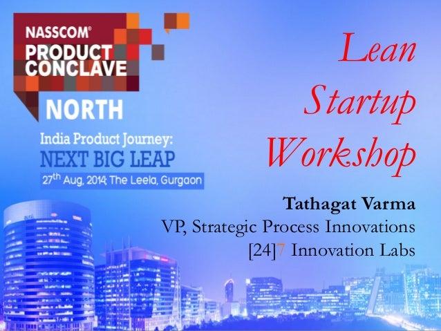 Lean Startup Workshop Tathagat Varma VP, Strategic Process Innovations [24]7 Innovation Labs