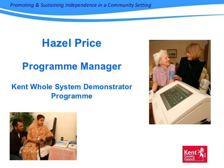 Hazel Price Programme Manager Kent Whole System Demonstrator Programme Promoting & Sustaining Independence in a Community ...