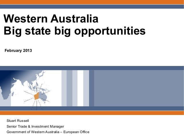 Western AustraliaBig state big opportunitiesFebruary 2013Stuart RussellSenior Trade & Investment ManagerGovernment of West...