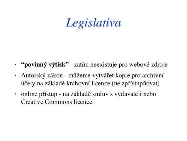 """Legislativa • """"povinný výtisk"""" - zatím neexistuje pro webové zdroje • Autorský zákon - můžeme vytvářet kopie pro archivní ..."""