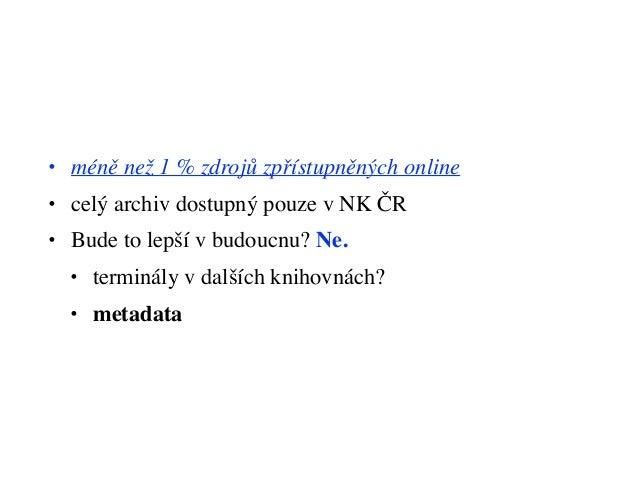• méně než 1 % zdrojů zpřístupněných online • celý archiv dostupný pouze v NK ČR • Bude to lepší v budoucnu? Ne. • terminá...