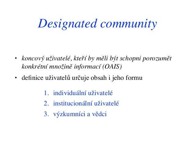Designated community • koncový uživatelé, kteří by měli být schopni porozumět konkrétní množině informací (OAIS) • definice...